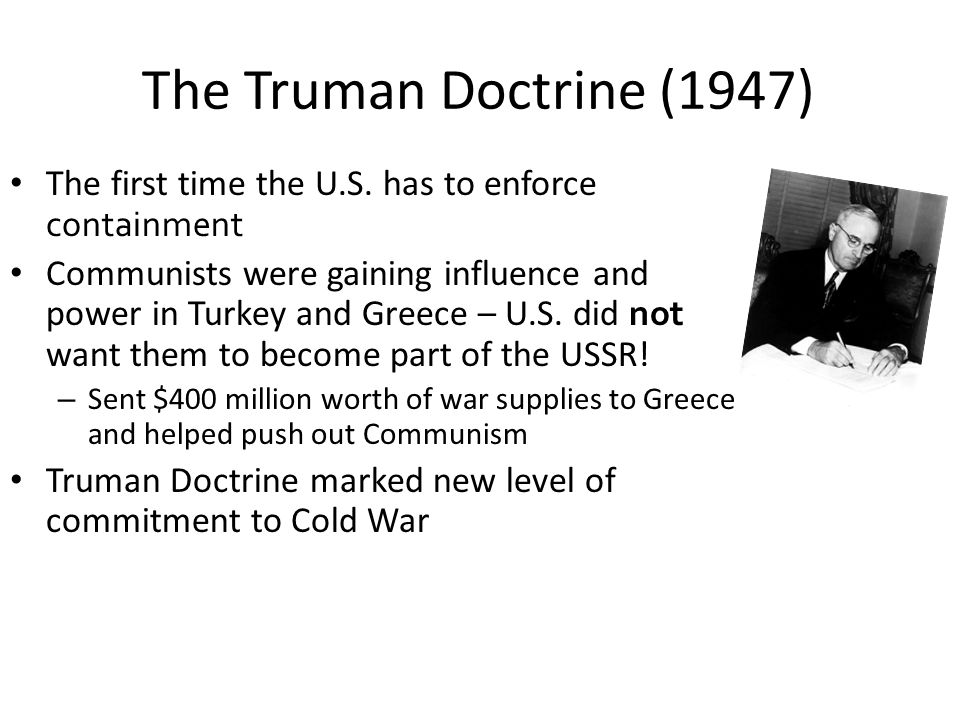 The Truman Doctrine (1947) The first time the U.S. has to enforce containment.
