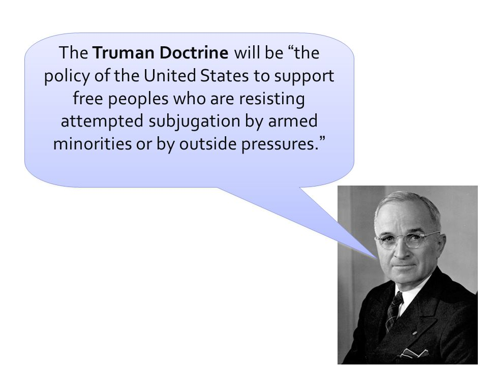The Truman Doctrine will be the policy of the United States to support free peoples who are resisting attempted subjugation by armed minorities or by outside pressures.