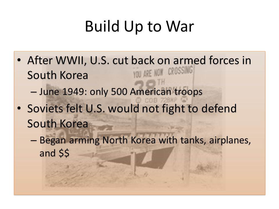 Build Up to War After WWII, U.S. cut back on armed forces in South Korea. June 1949: only 500 American troops.