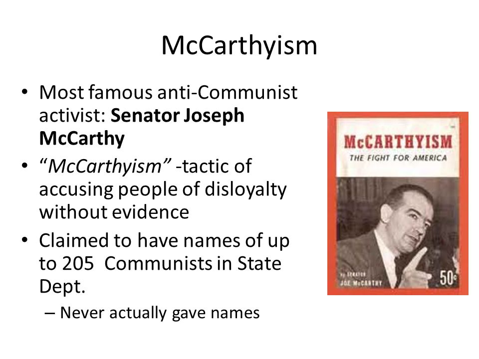McCarthyism Most famous anti-Communist activist: Senator Joseph McCarthy. McCarthyism -tactic of accusing people of disloyalty without evidence.