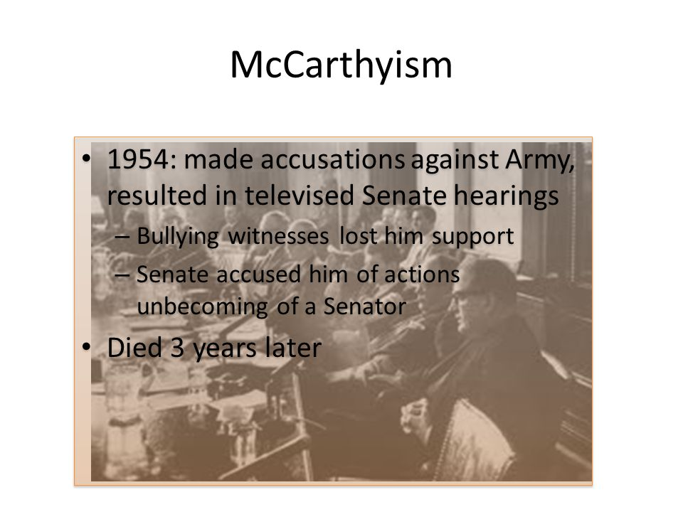McCarthyism 1954: made accusations against Army, resulted in televised Senate hearings. Bullying witnesses lost him support.