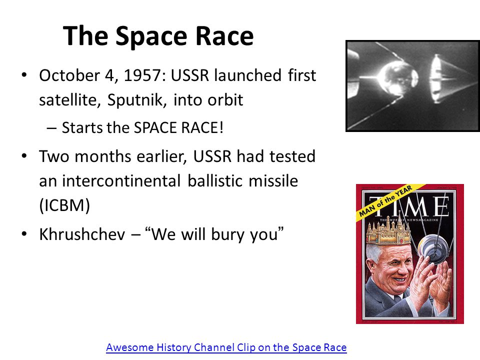 The Space Race October 4, 1957: USSR launched first satellite, Sputnik, into orbit. Starts the SPACE RACE!