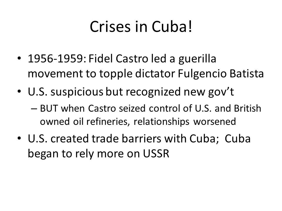 Crises in Cuba! 1956-1959: Fidel Castro led a guerilla movement to topple dictator Fulgencio Batista.