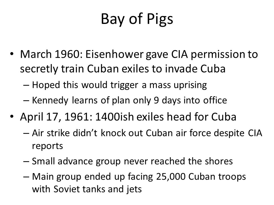 Bay of Pigs March 1960: Eisenhower gave CIA permission to secretly train Cuban exiles to invade Cuba.