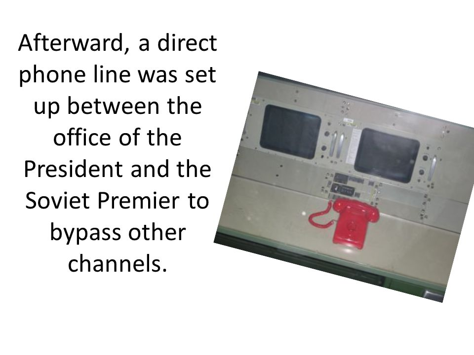 Afterward, a direct phone line was set up between the office of the President and the Soviet Premier to bypass other channels.