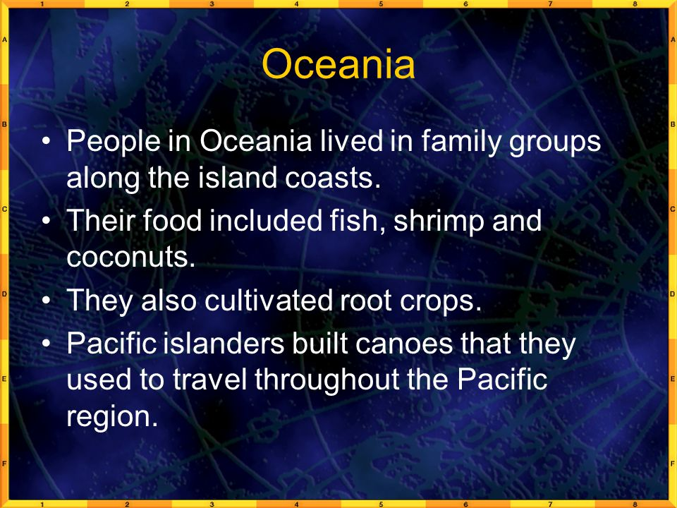 Oceania People in Oceania lived in family groups along the island coasts. Their food included fish, shrimp and coconuts.