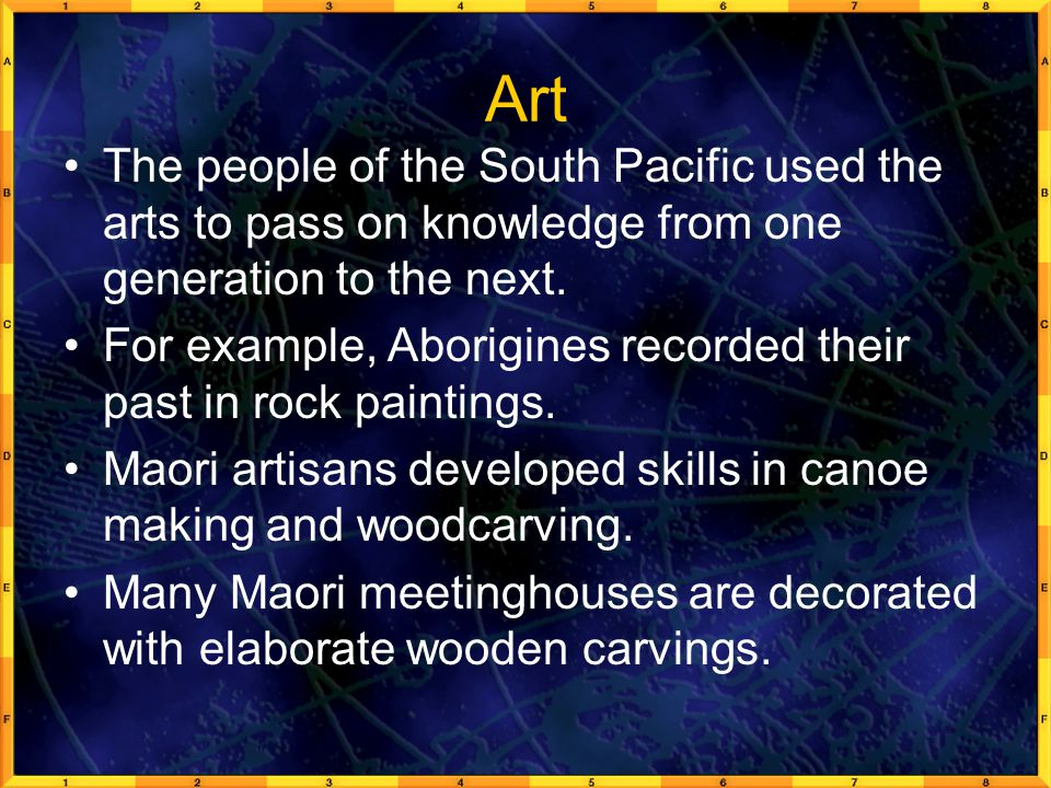 Art The people of the South Pacific used the arts to pass on knowledge from one generation to the next.
