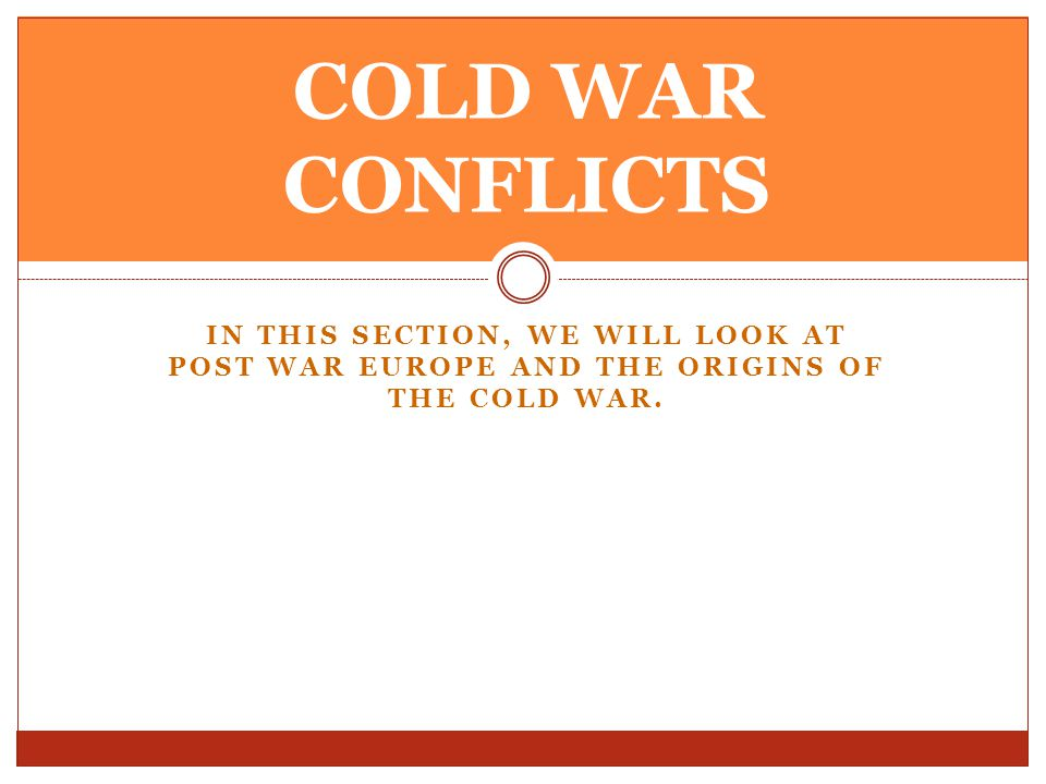 COLD WAR CONFLICTS In this section, we will look at post war Europe and the origins of the cold war.