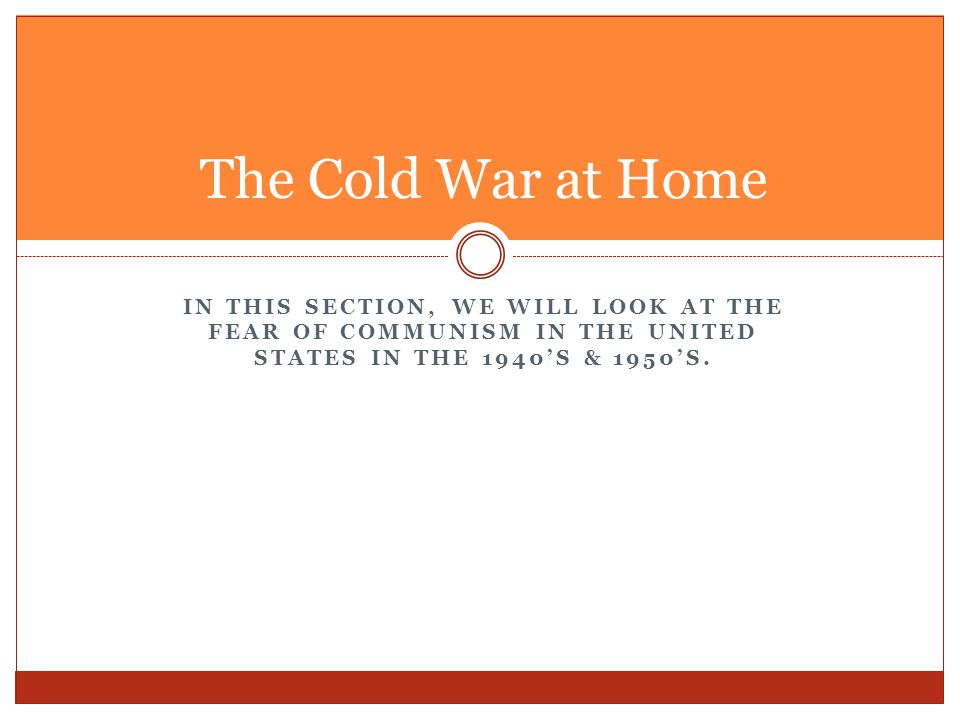 The Cold War at Home In this section, we will look at the fear of communism in the United States in the 1940's & 1950's.