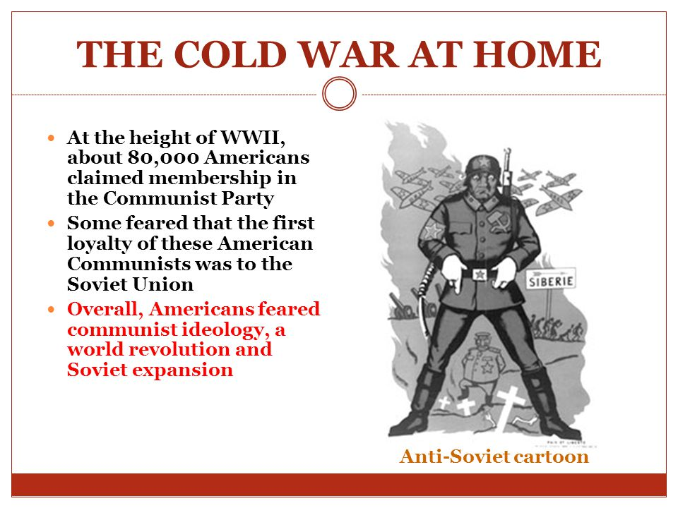 THE COLD WAR AT HOME At the height of WWII, about 80,000 Americans claimed membership in the Communist Party.