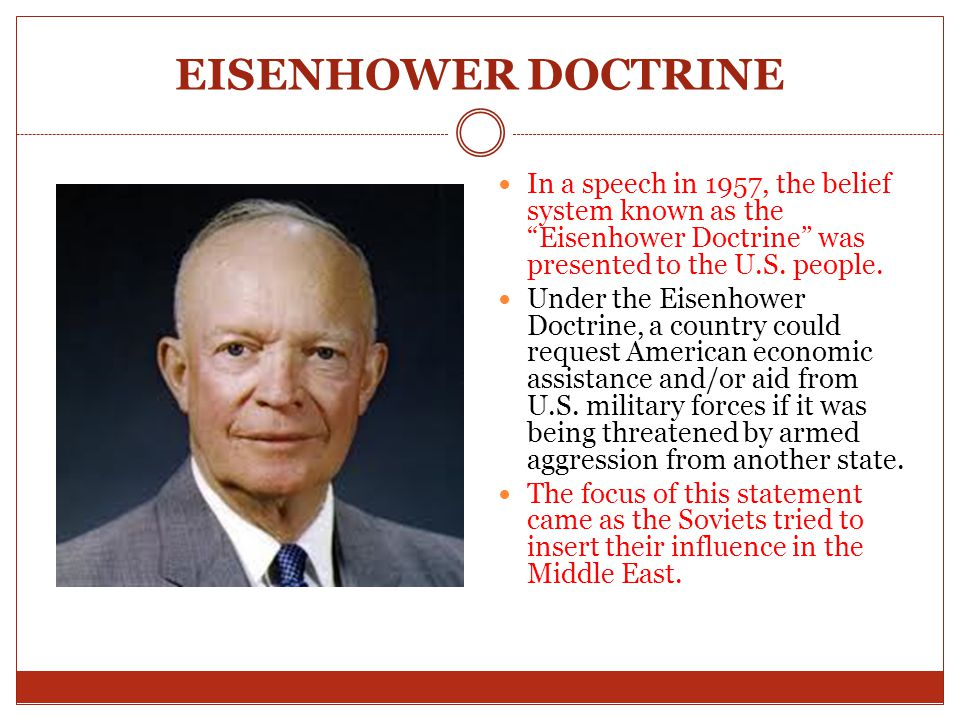 EISENHOWER DOCTRINE In a speech in 1957, the belief system known as the Eisenhower Doctrine was presented to the U.S. people.