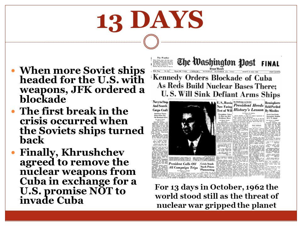 13 DAYS When more Soviet ships headed for the U.S. with weapons, JFK ordered a blockade.