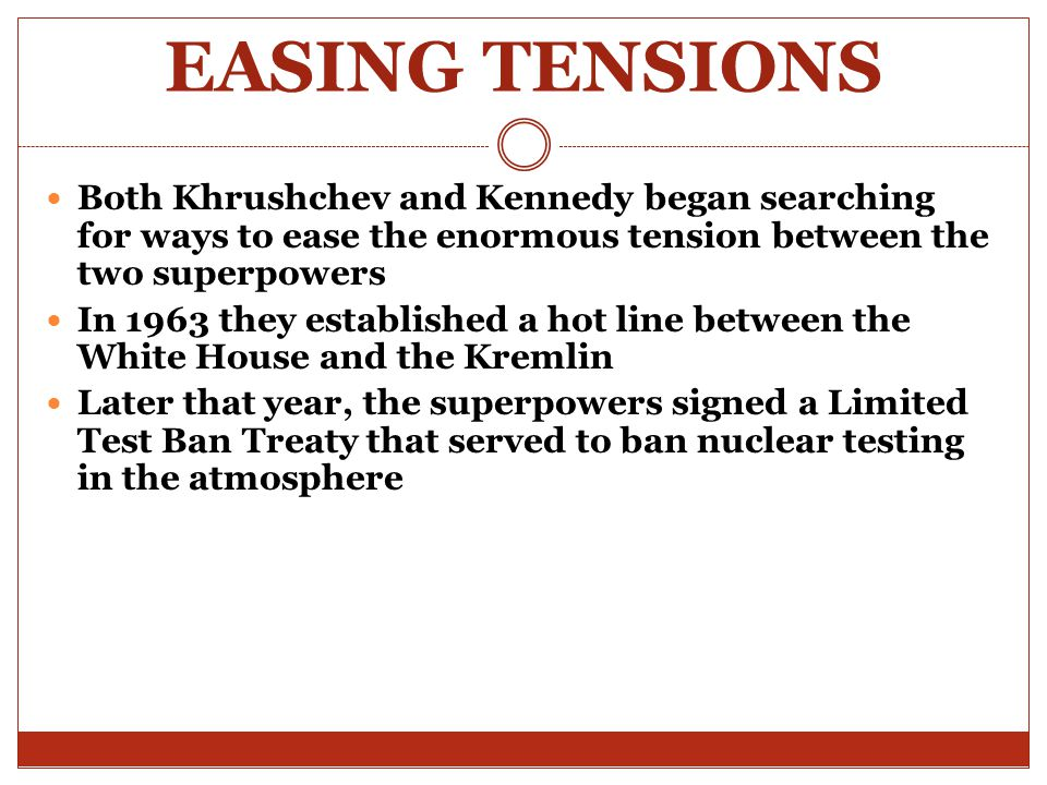 EASING TENSIONS Both Khrushchev and Kennedy began searching for ways to ease the enormous tension between the two superpowers.