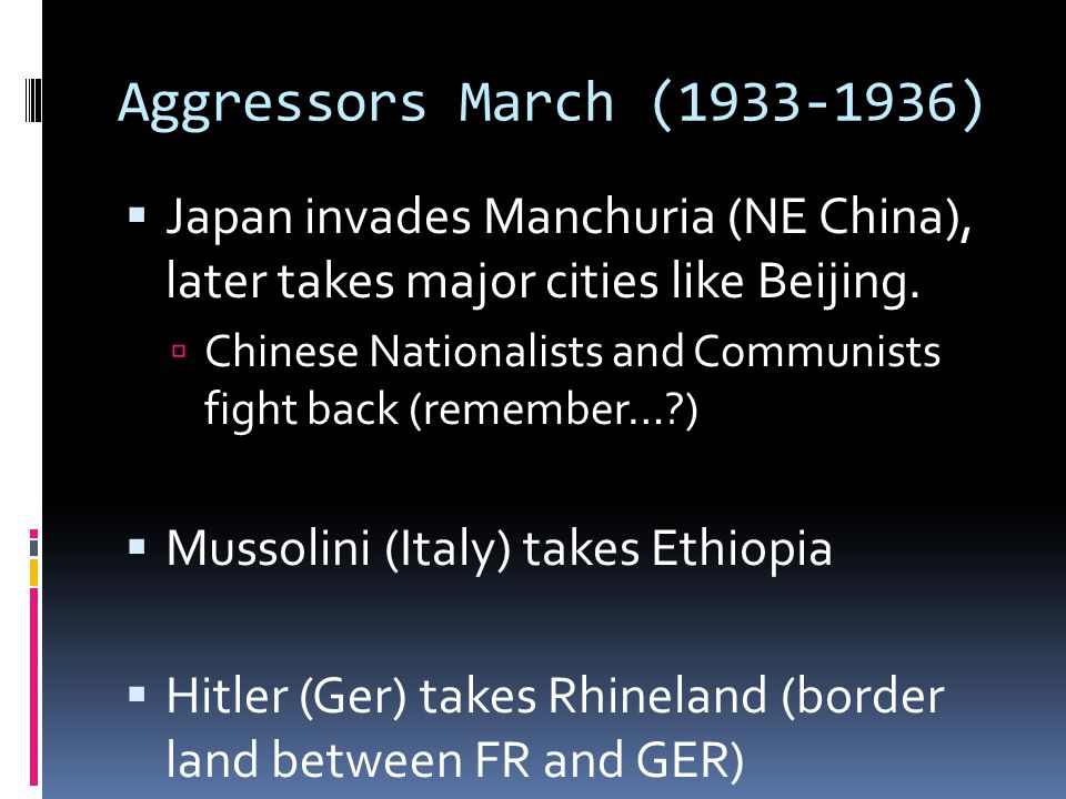 Aggressors March (1933-1936) Japan invades Manchuria (NE China), later takes major cities like Beijing.