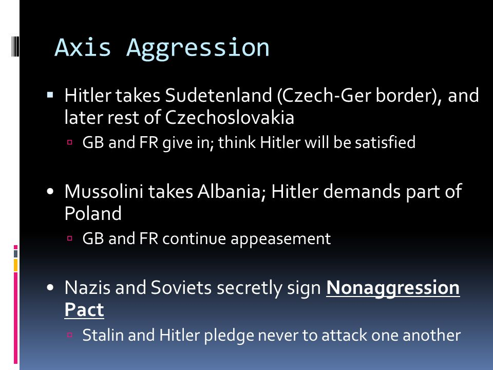 Axis Aggression Hitler takes Sudetenland (Czech-Ger border), and later rest of Czechoslovakia. GB and FR give in; think Hitler will be satisfied.