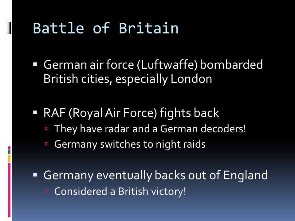 Battle of Britain German air force (Luftwaffe) bombarded British cities, especially London. RAF (Royal Air Force) fights back.