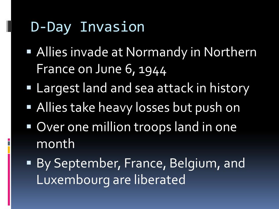 D-Day Invasion Allies invade at Normandy in Northern France on June 6, 1944. Largest land and sea attack in history.