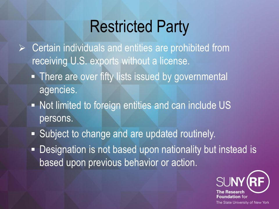 Restricted Party Certain individuals and entities are prohibited from receiving U.S. exports without a license.