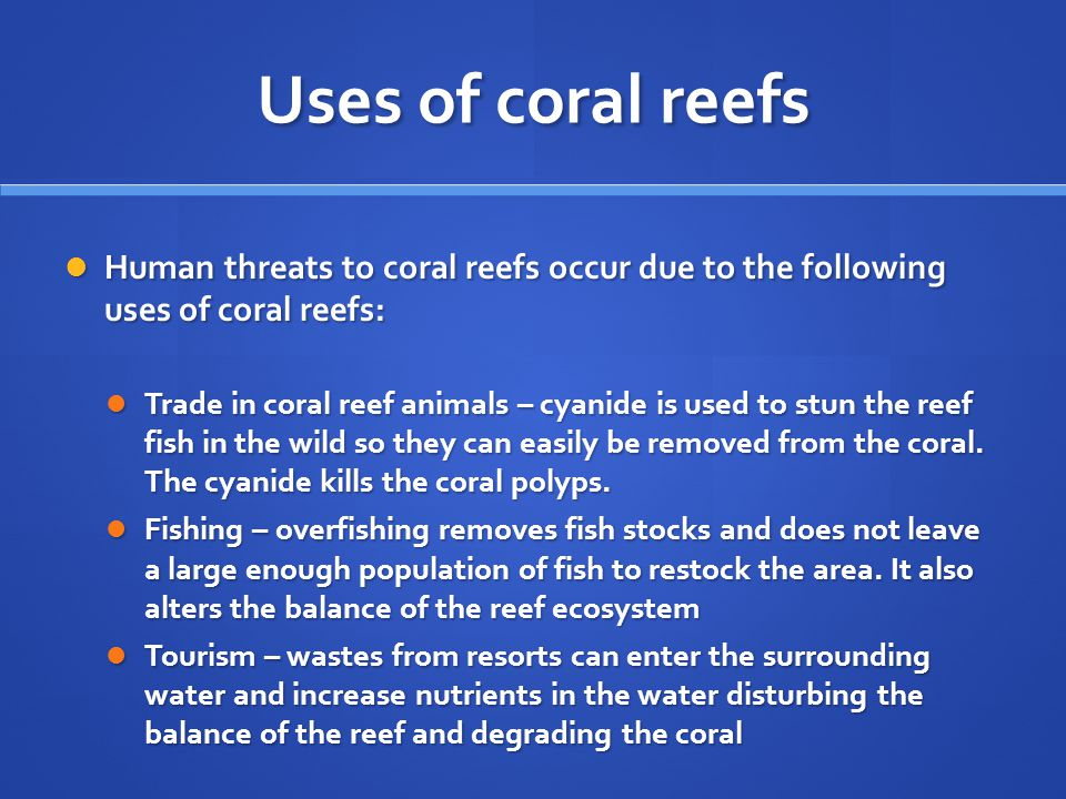 Uses of coral reefs Human threats to coral reefs occur due to the following uses of coral reefs: