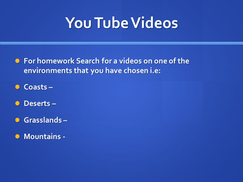 You Tube Videos For homework Search for a videos on one of the environments that you have chosen i.e: