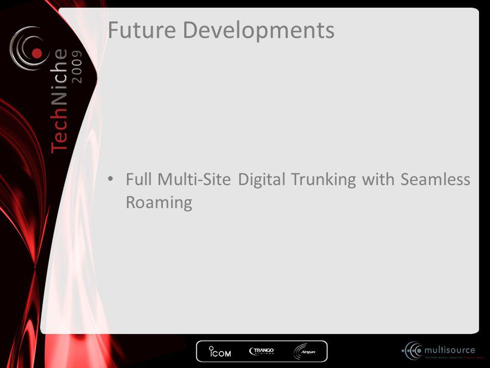 Future Developments Full Multi-Site Digital Trunking with Seamless Roaming