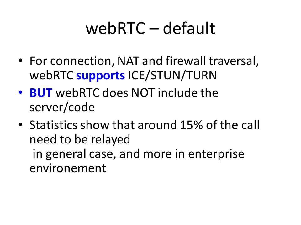 webRTC – default For connection, NAT and firewall traversal, webRTC supports ICE/STUN/TURN. BUT webRTC does NOT include the server/code.