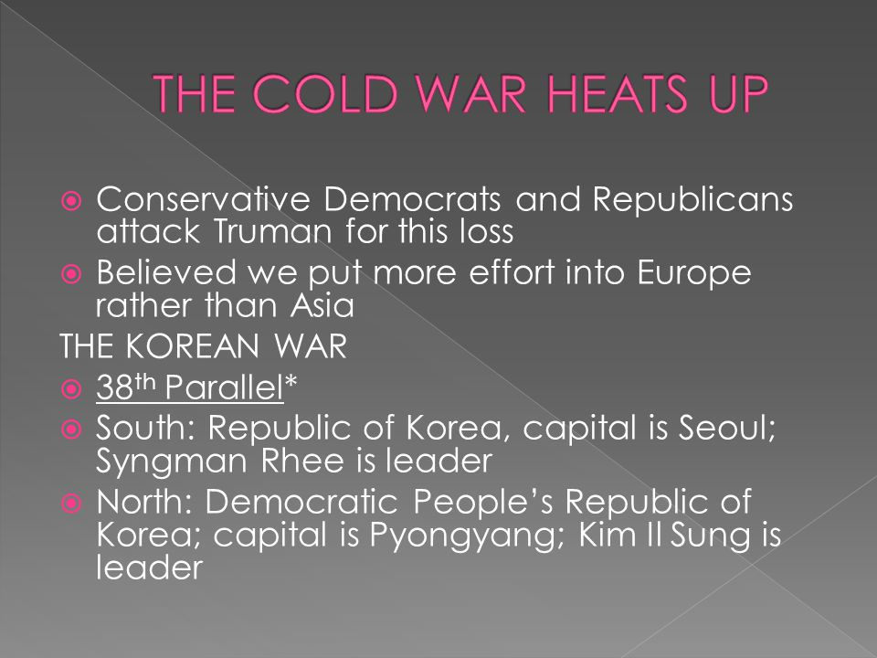 THE COLD WAR HEATS UP Conservative Democrats and Republicans attack Truman for this loss. Believed we put more effort into Europe rather than Asia.