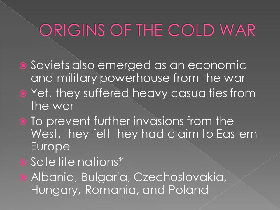 ORIGINS OF THE COLD WAR Soviets also emerged as an economic and military powerhouse from the war. Yet, they suffered heavy casualties from the war.