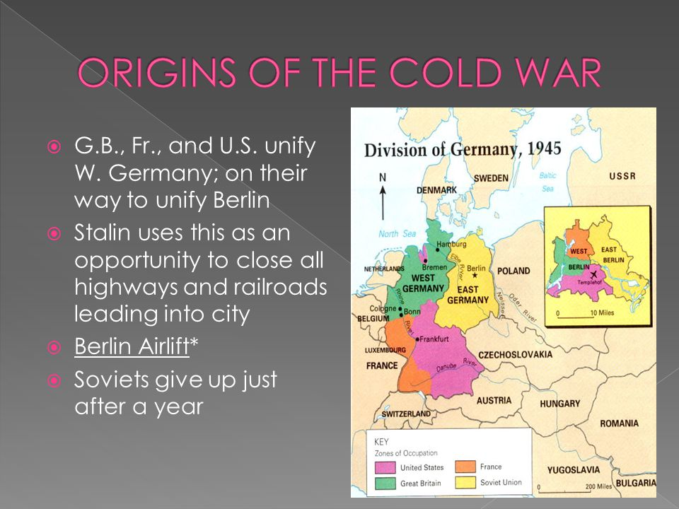 ORIGINS OF THE COLD WAR G.B., Fr., and U.S. unify W. Germany; on their way to unify Berlin.