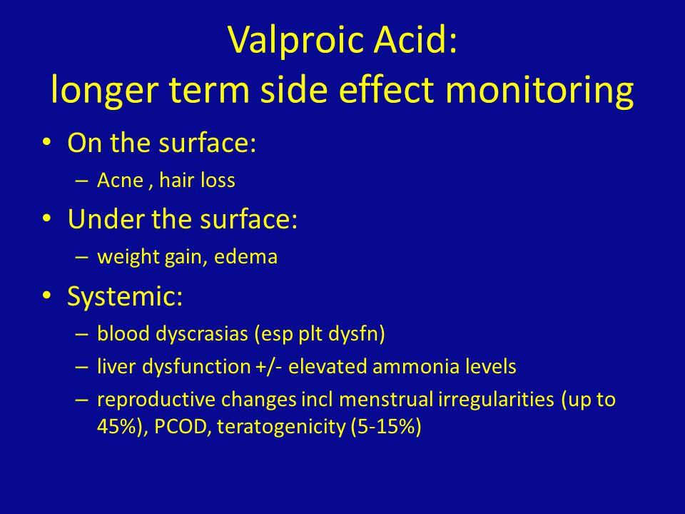 Valproic Acid: longer term side effect monitoring