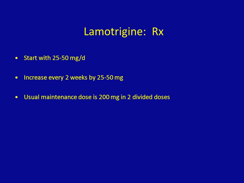 Lamotrigine: Rx Start with 25-50 mg/d