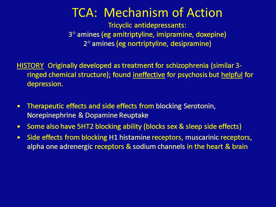 TCA: Mechanism of Action Tricyclic antidepressants: 3° amines (eg amitriptyline, imipramine, doxepine) 2° amines (eg nortriptyline, desipramine)