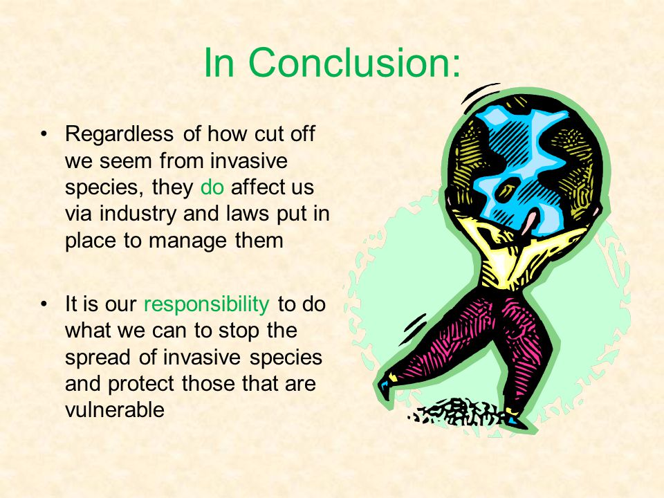 In Conclusion: Regardless of how cut off we seem from invasive species, they do affect us via industry and laws put in place to manage them.