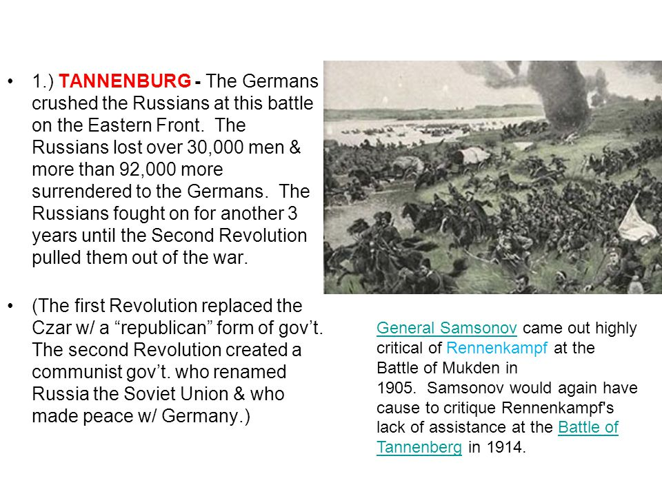 1.) TANNENBURG - The Germans crushed the Russians at this battle on the Eastern Front. The Russians lost over 30,000 men & more than 92,000 more surrendered to the Germans. The Russians fought on for another 3 years until the Second Revolution pulled them out of the war.