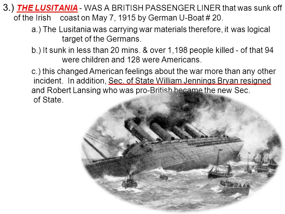 3.) THE LUSITANIA - WAS A BRITISH PASSENGER LINER that was sunk off of the Irish coast on May 7, 1915 by German U-Boat # 20.
