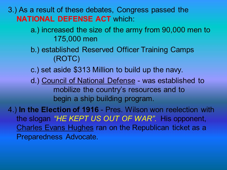 3.) As a result of these debates, Congress passed the NATIONAL DEFENSE ACT which: a.) increased the size of the army from 90,000 men to 175,000 men b.) established Reserved Officer Training Camps (ROTC) c.) set aside $313 Million to build up the navy.