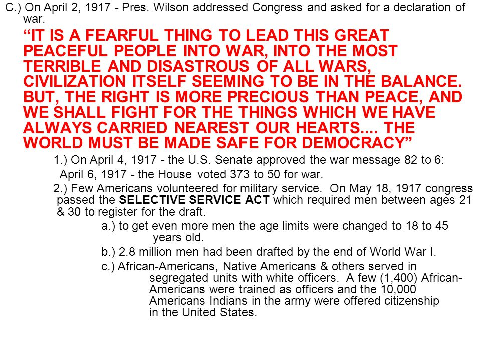 C.) On April 2, 1917 - Pres. Wilson addressed Congress and asked for a declaration of war.