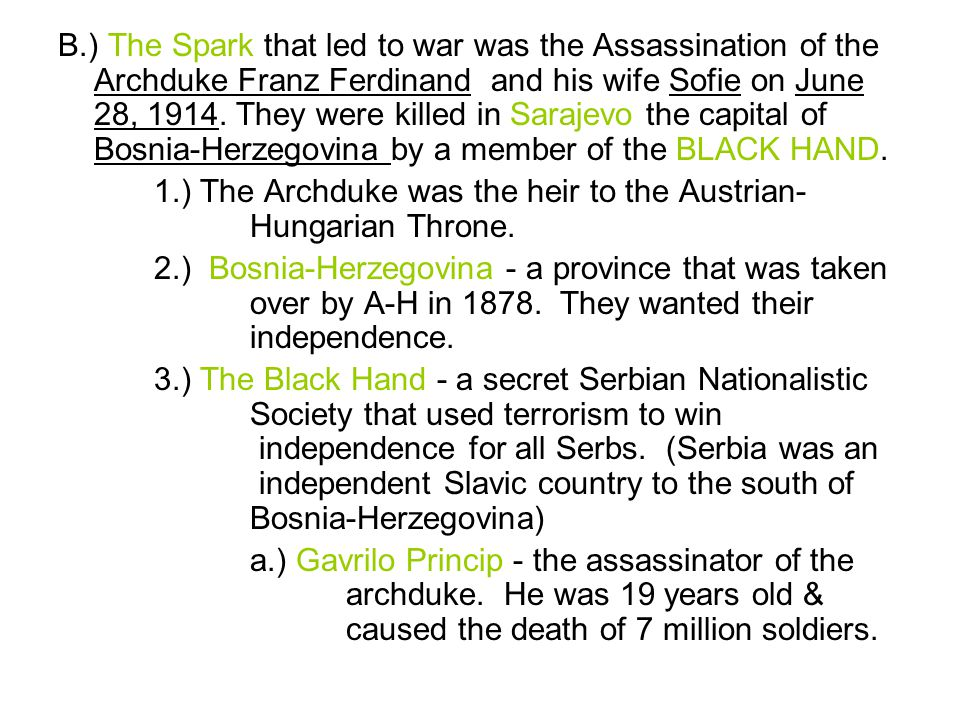 B.) The Spark that led to war was the Assassination of the Archduke Franz Ferdinand and his wife Sofie on June 28, 1914. They were killed in Sarajevo the capital of Bosnia-Herzegovina by a member of the BLACK HAND.