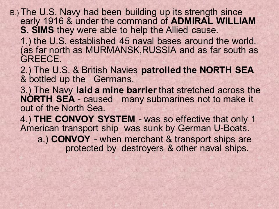 B.) The U.S. Navy had been building up its strength since early 1916 & under the command of ADMIRAL WILLIAM S. SIMS they were able to help the Allied cause.
