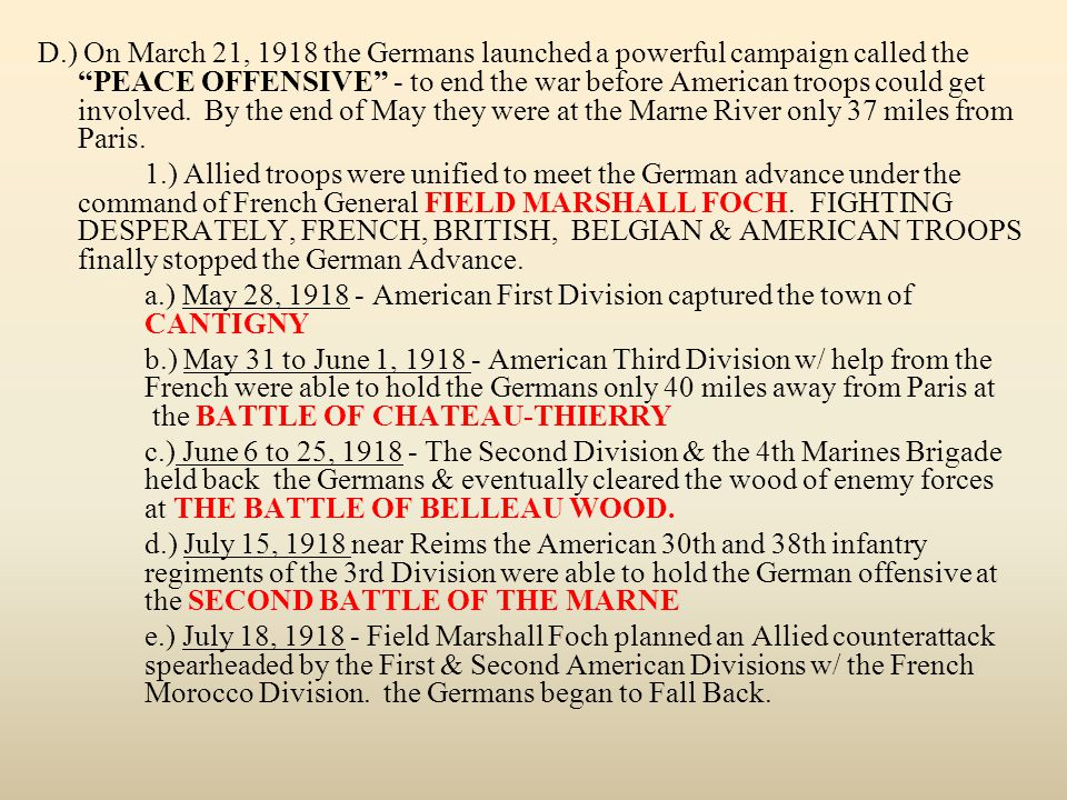 D.) On March 21, 1918 the Germans launched a powerful campaign called the PEACE OFFENSIVE - to end the war before American troops could get involved. By the end of May they were at the Marne River only 37 miles from Paris.