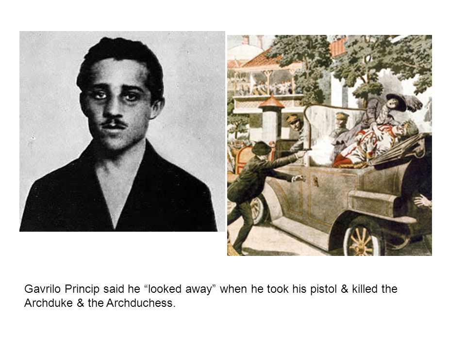Gavrilo Princip said he looked away when he took his pistol & killed the Archduke & the Archduchess.