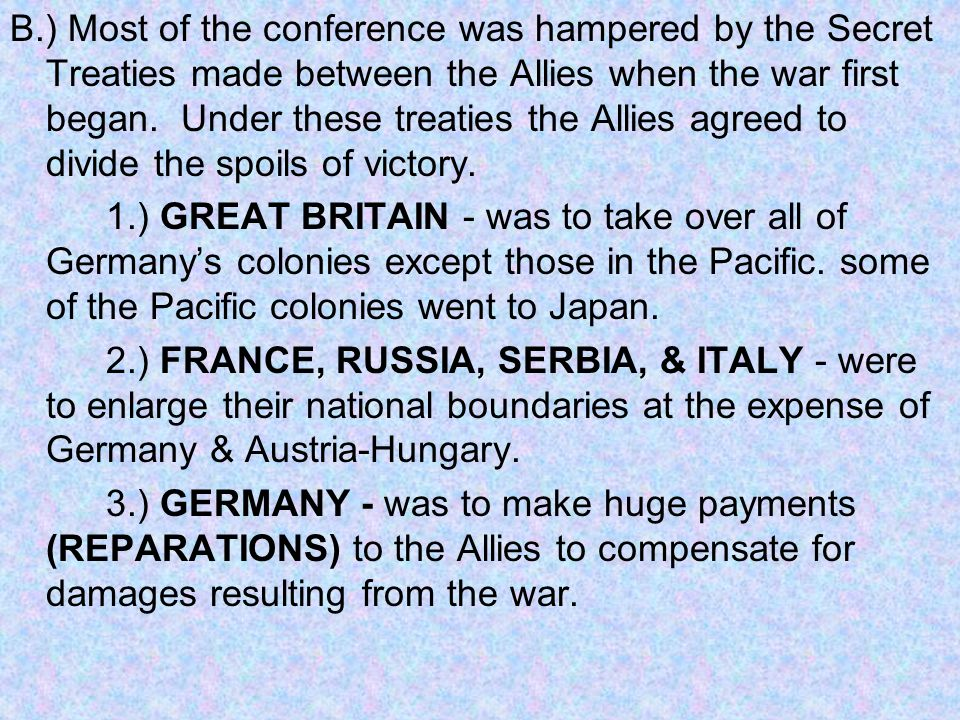 B.) Most of the conference was hampered by the Secret Treaties made between the Allies when the war first began. Under these treaties the Allies agreed to divide the spoils of victory.