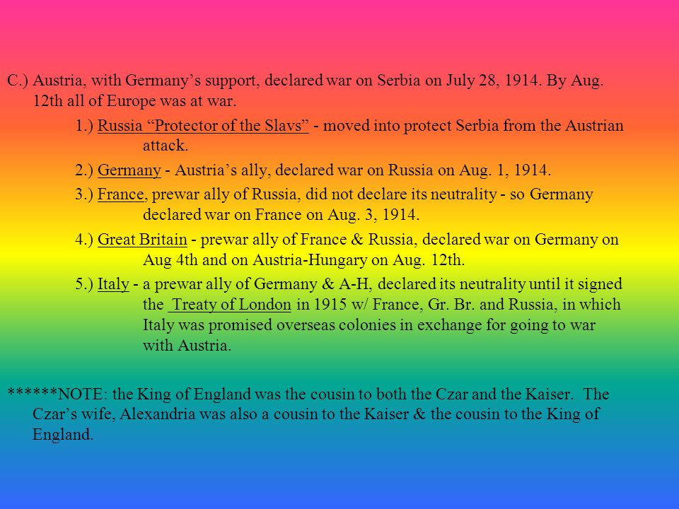 C.) Austria, with Germany's support, declared war on Serbia on July 28, 1914. By Aug. 12th all of Europe was at war.