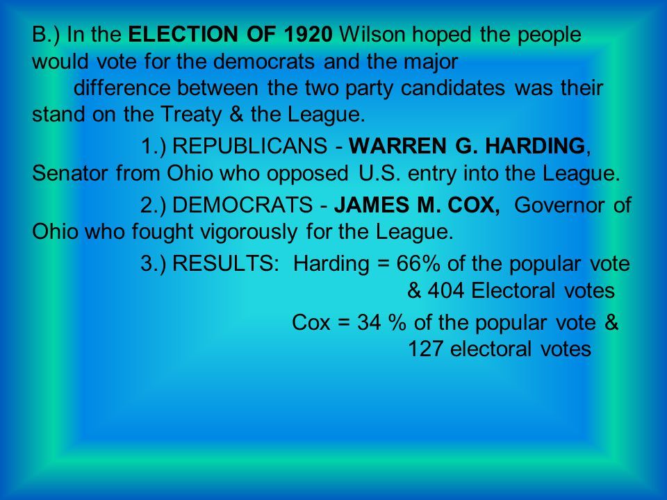 B.) In the ELECTION OF 1920 Wilson hoped the people would vote for the democrats and the major difference between the two party candidates was their stand on the Treaty & the League.