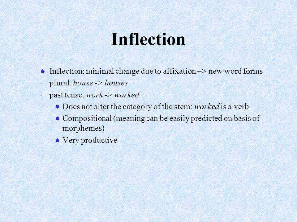Inflection Inflection: minimal change due to affixation => new word forms. plural: house -> houses.