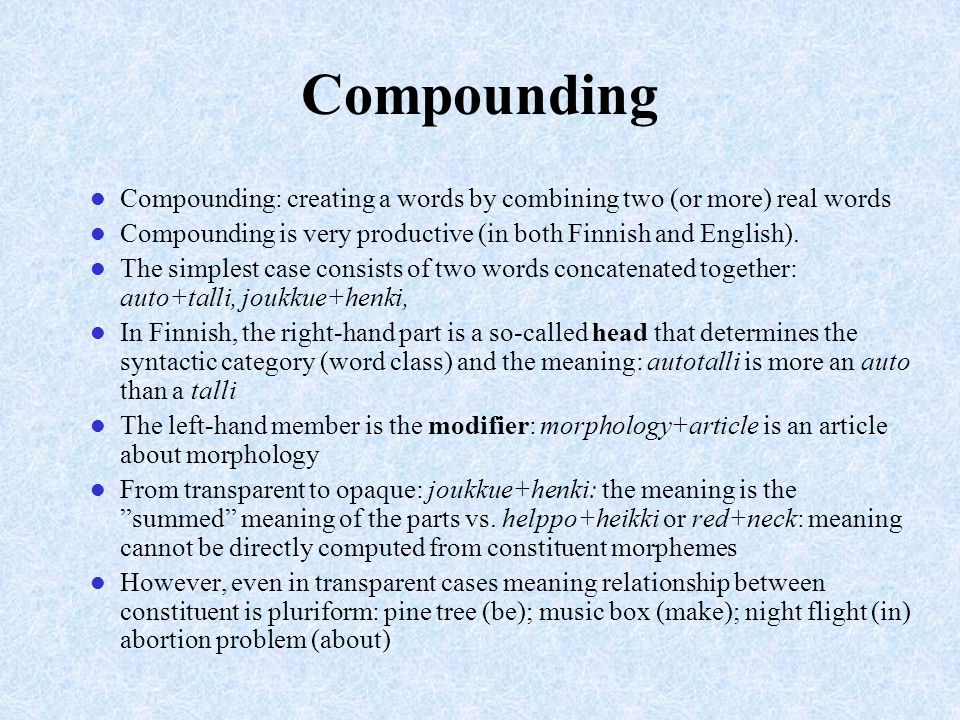 Compounding Compounding: creating a words by combining two (or more) real words. Compounding is very productive (in both Finnish and English).