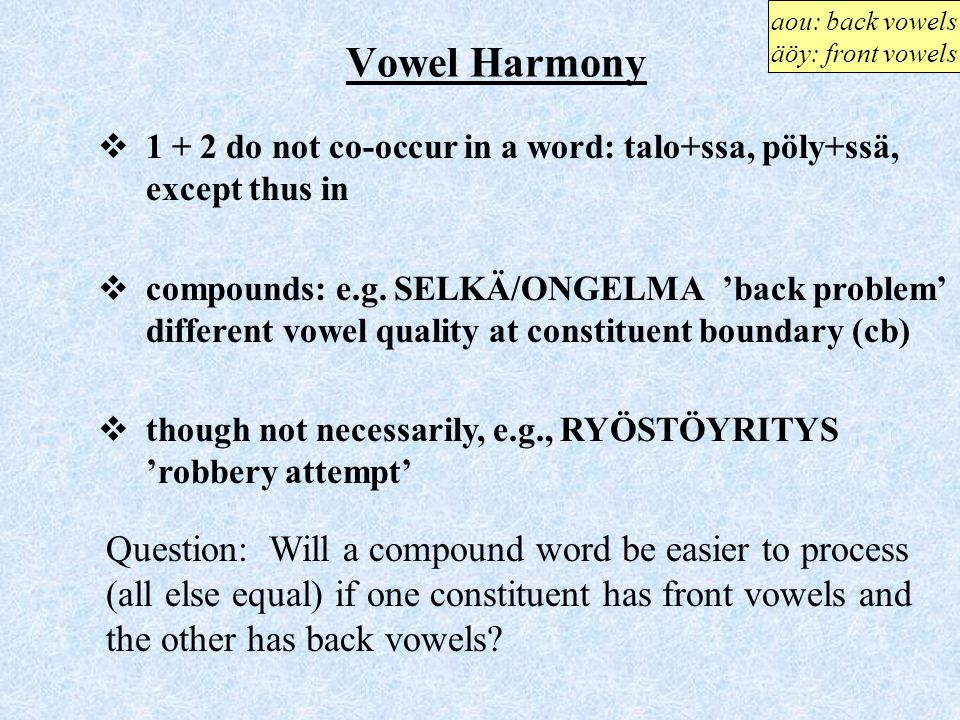 aou: back vowels äöy: front vowels. Vowel Harmony. 1 + 2 do not co-occur in a word: talo+ssa, pöly+ssä, except thus in.