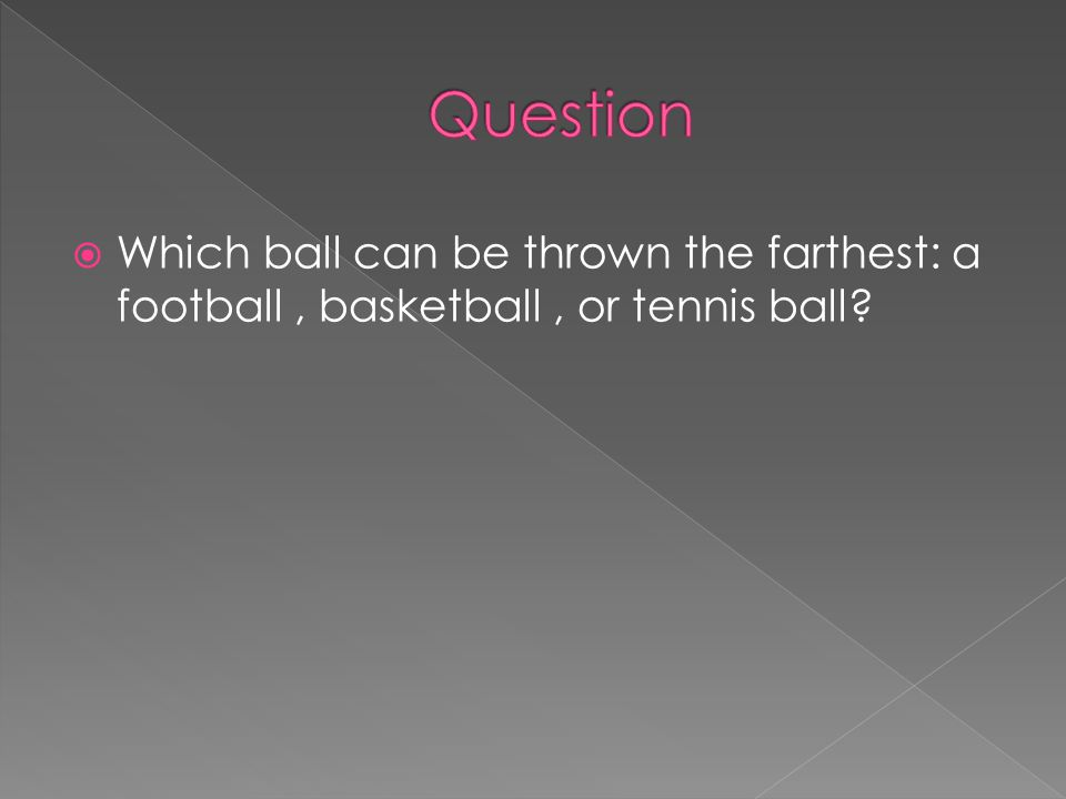 Question Which ball can be thrown the farthest: a football , basketball , or tennis ball