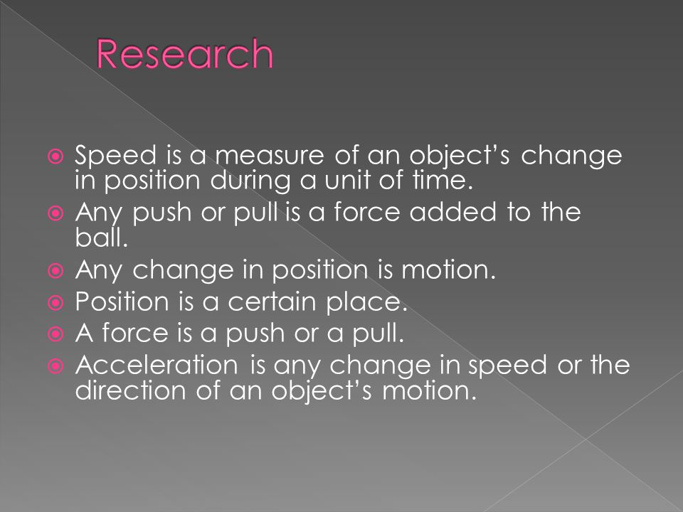 Research Speed is a measure of an object's change in position during a unit of time. Any push or pull is a force added to the ball.