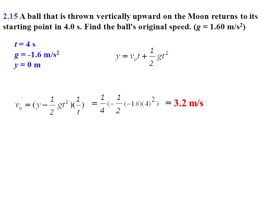 2.15 A ball that is thrown vertically upward on the Moon returns to its starting point in 4.0 s. Find the ball s original speed. (g = 1.60 m/s2)